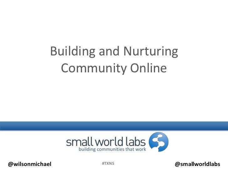 Building and Nurturing              Community Online@wilsonmichael       #TXNS        @smallworldlabs