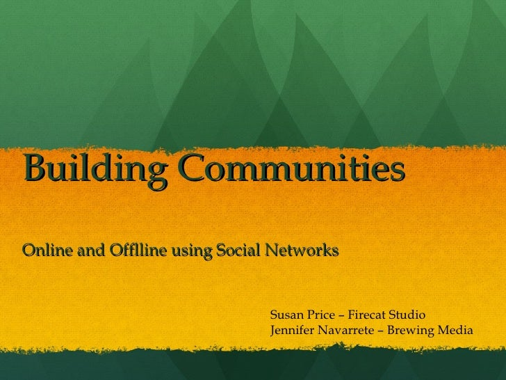 Building Communities Online and Offlline using Social Networks Susan Price – Firecat Studio Jennifer Navarrete – Brewing M...