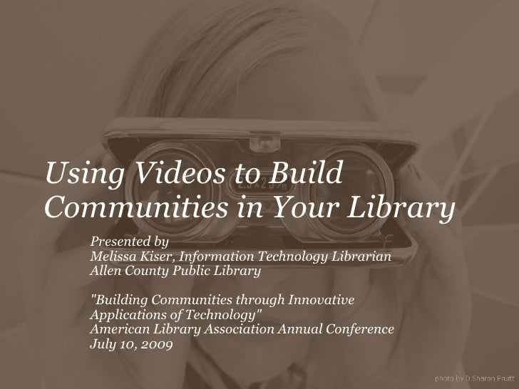 Using Videos to Build Communities in Your Library Presented by Melissa Kiser, Information Technology Librarian Allen Coun...