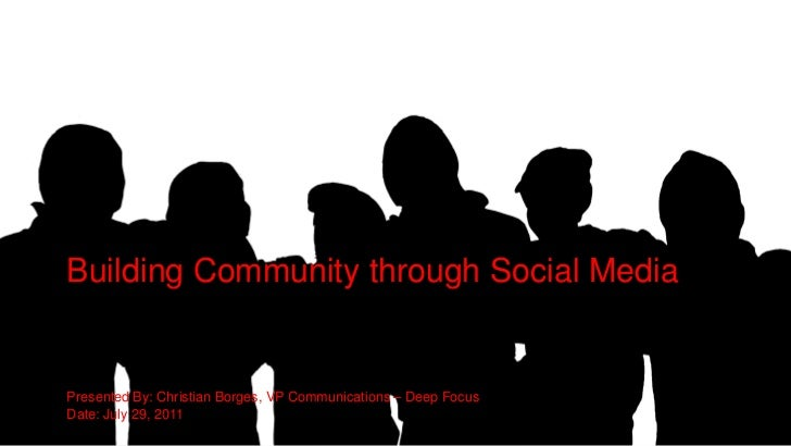 Building Community through Social MediaPresented By: Christian Borges, VP Communications – Deep FocusDate: July 29, 2011