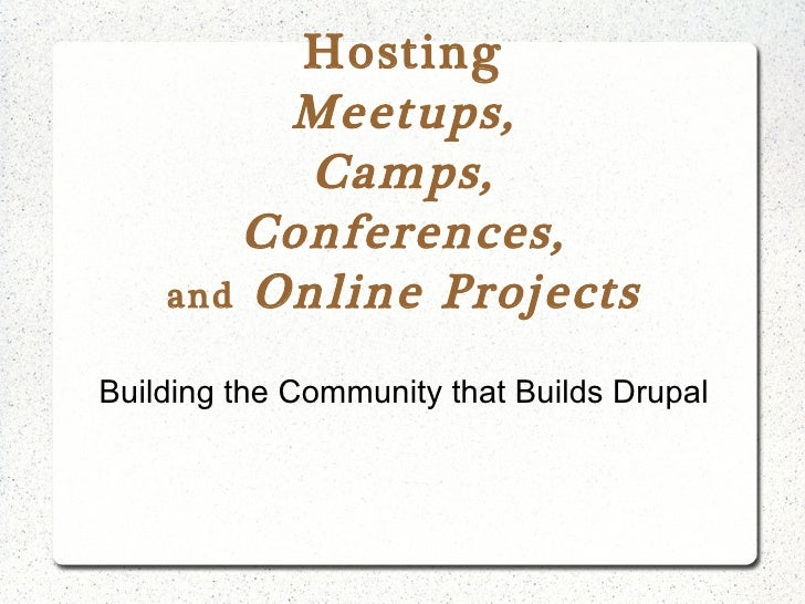 Hosting Meetups, Camps, Conferences, and  Online Projects Building the Community that Builds Drupal