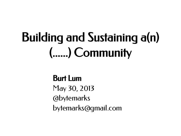 Building and Sustaining a(n) (......) Community Burt Lum May 30, 2013 @bytemarks bytemarks@gmail.com