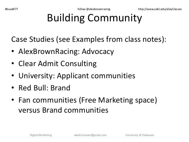 Building Community Case Studies (see Examples from class notes): • AlexBrownRacing: Advocacy • Clear Admit Consulting • Un...