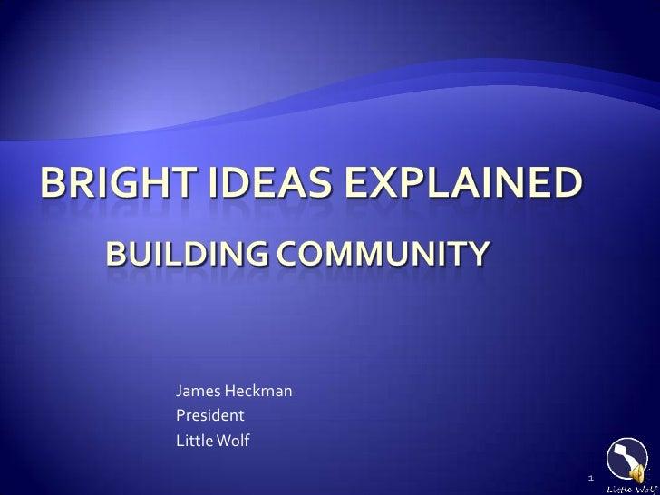 1<br />Bright ideas Explained<br />James Heckman<br />President<br />Little Wolf<br />Building community<br />