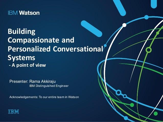 Building Compassionateand PersonalizedConversational Systems - Apointofview Presenter: Rama Akkiraju IBM Distinguis...