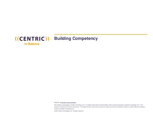 NOTICE: Proprietary and Confidential This material is proprietary to Centric Consulting, LLC. It contains trade secrets an...