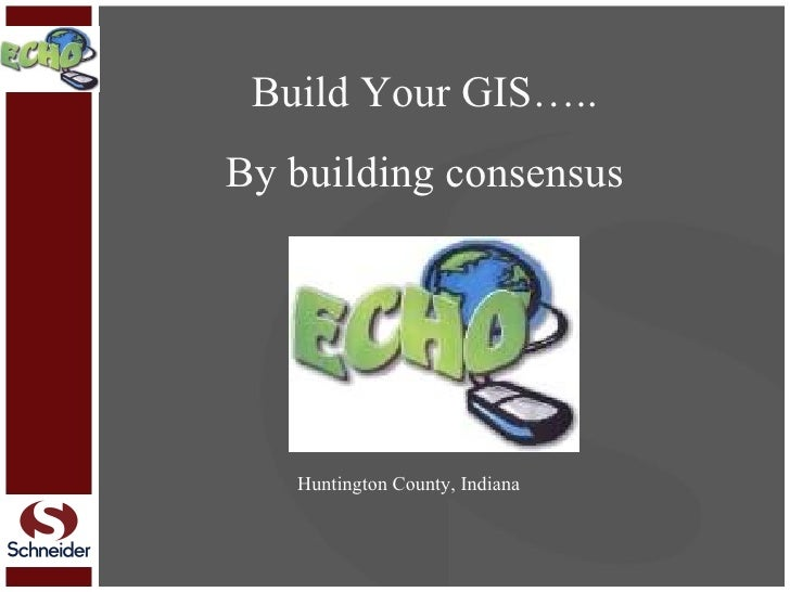 Build Your GIS….. By building consensus Huntington County, Indiana