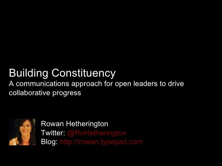 Building Constituency A communications approach for open leaders to drive collaborative progress Rowan Hetherington Twitte...