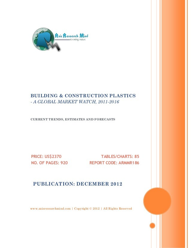 BUILDING & CONSTRUCTION PLASTICS- A GLOBAL MARKET WATCH, 2011-2016CURRENT TRENDS, ESTIMATES AND FORECASTSPRICE: US$2370   ...