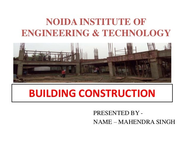 BUILDING CONSTRUCTION PRESENTED BY - NAME – MAHENDRA SINGH NOIDA INSTITUTE OF ENGINEERING & TECHNOLOGY