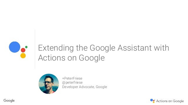 Extending the Google Assistant with Actions on Google +PeterFriese @peterfriese Developer Advocate, Google