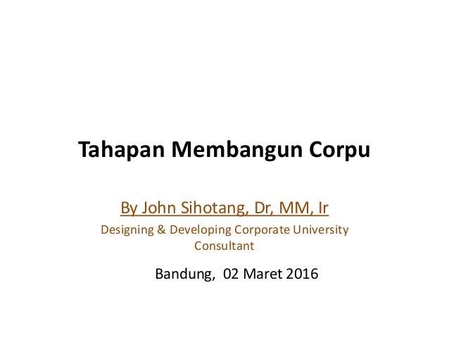 Tahapan Membangun Corpu By John Sihotang, Dr, MM, Ir Designing & Developing Corporate University Consultant Bandung, 02 Ma...