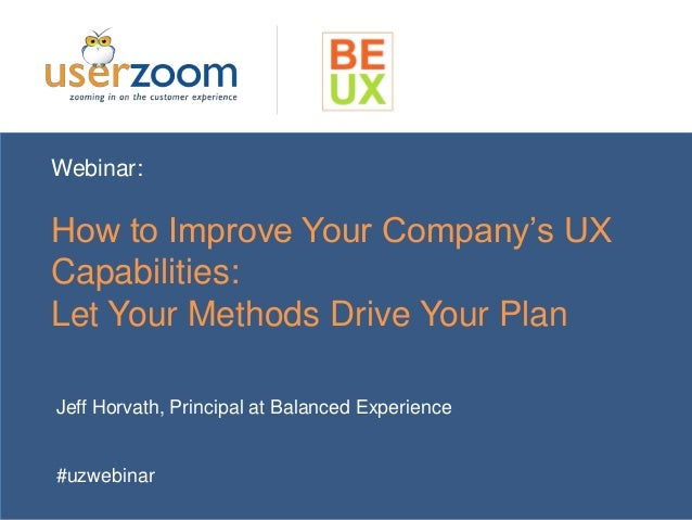 Webinar:  How to Improve Your Company's UX  Capabilities:  Let Your Methods Drive Your Plan  Jeff Horvath, Principal at Ba...