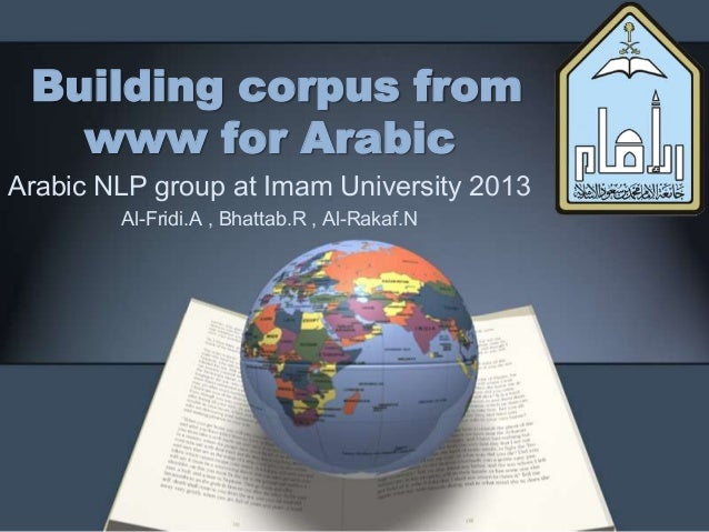Building corpus fromwww for ArabicArabic NLP group at Imam University 2013Al-Fridi.A , Bhattab.R , Al-Rakaf.N