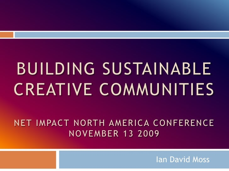 Building sustainable creative communitiesNet impact North America ConferenceNovember 13 2009<br />Ian David Moss<br />