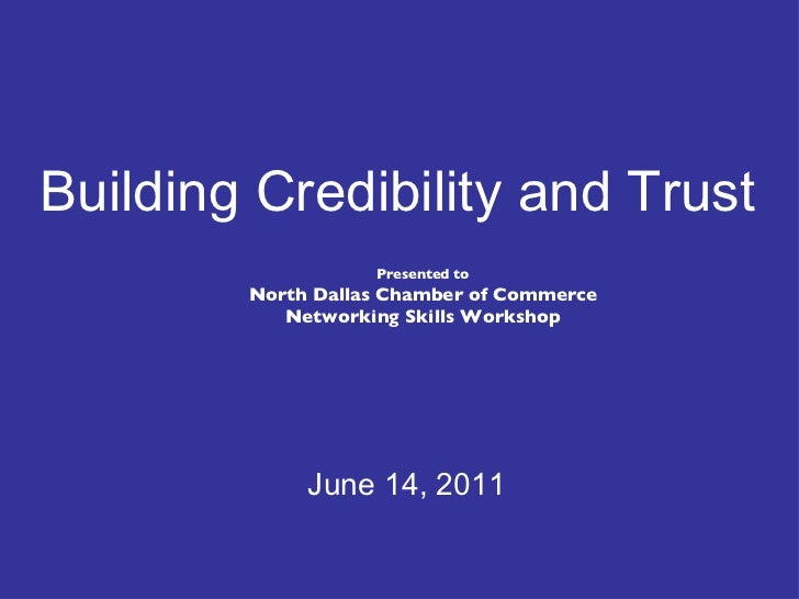 Presented to North Dallas Chamber of Commerce Networking Skills Workshop June 14, 2011 Building Credibility and Trust