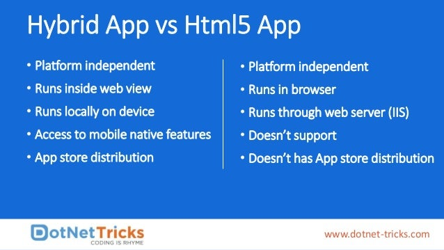 Hybrid App vs Html5 App • Platform independent • Runs inside web view • Runs locally on device • Access to mobile native f...