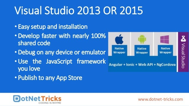 Visual Studio 2013 OR 2015 • Easy setup and installation • Develop faster with nearly 100% shared code • Debug on any devi...