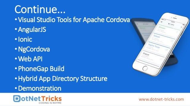 Continue... •Visual Studio Tools for Apache Cordova •AngularJS •Ionic •NgCordova •Web API •PhoneGap Build •Hybrid App Dire...