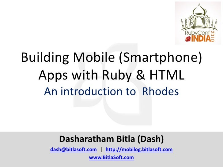 Building Mobile (Smartphone)    Apps with Ruby & HTML    An introduction to Rhodes          Dasharatham Bitla (Dash)     d...