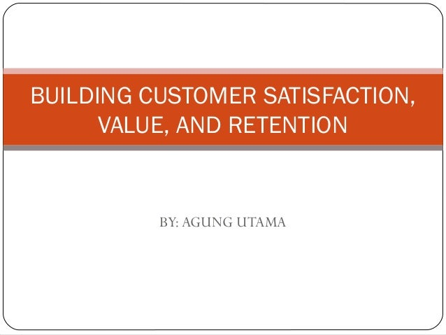 BY:AGUNG UTAMA BUILDING CUSTOMER SATISFACTION, VALUE, AND RETENTION
