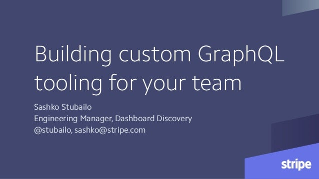 Building custom GraphQL tooling for your team Sashko Stubailo Engineering Manager, Dashboard Discovery @stubailo, sashko@s...