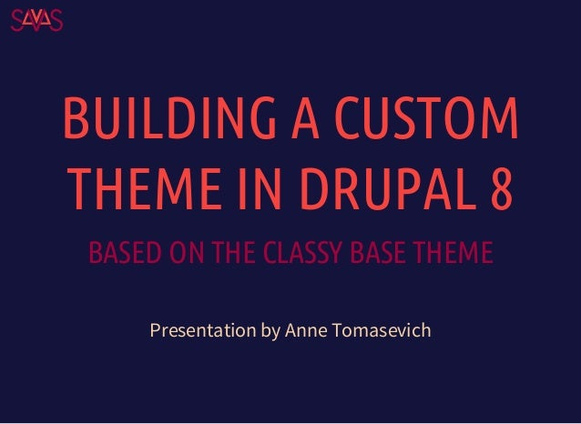 BUILDING A CUSTOM THEME IN DRUPAL 8 BASED ON THE CLASSY BASE THEME Presentation by Anne Tomasevich