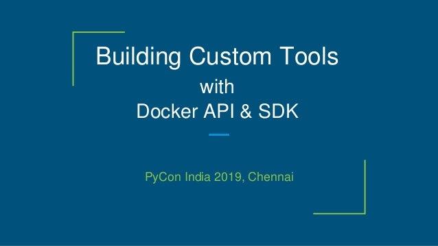 Building Custom Tools with Docker API & SDK PyCon India 2019, Chennai
