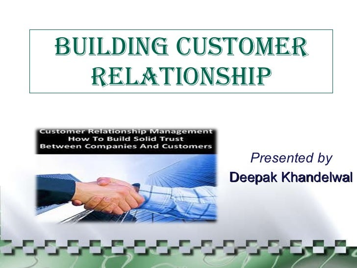 BUILDING CUSTOMER RELATIONSHIP Presented by Deepak Khandelwal