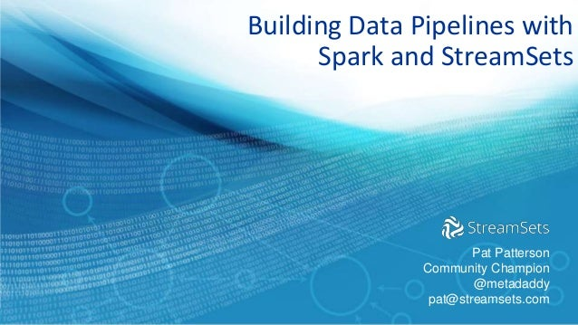 Building Data Pipelines with Spark and StreamSets Pat Patterson Community Champion @metadaddy pat@streamsets.com