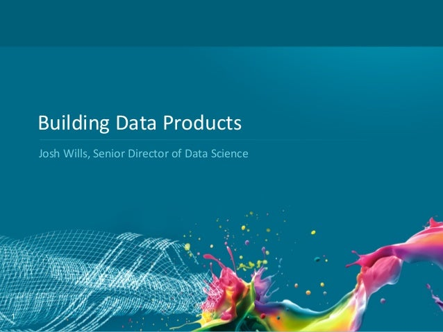 Building	  Data	  Products	      Josh	  Wills,	  Senior	  Director	  of	  Data	  Science	  1