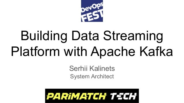 Building Data Streaming Platform with Apache Kafka Serhii Kalinets System Architect