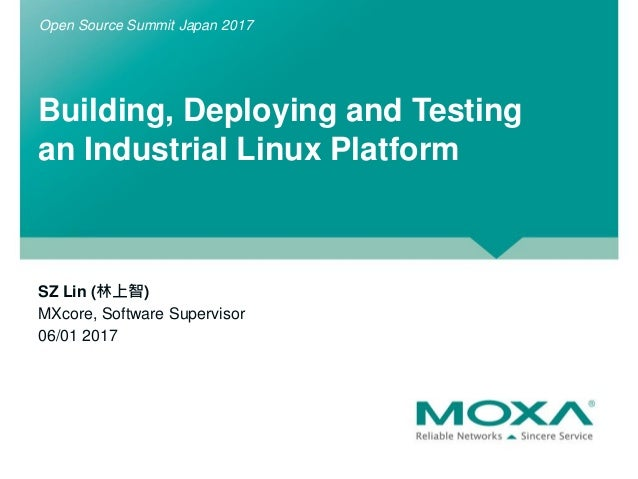 Building, Deploying and Testing an Industrial Linux Platform SZ Lin (林上智) MXcore, Software Supervisor 06/01 2017 Open Sour...