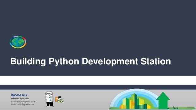 BASIM ALY Telecom Specialist basimaly.wordpress.com basim.alyy@gmail.com Building Python Development Station