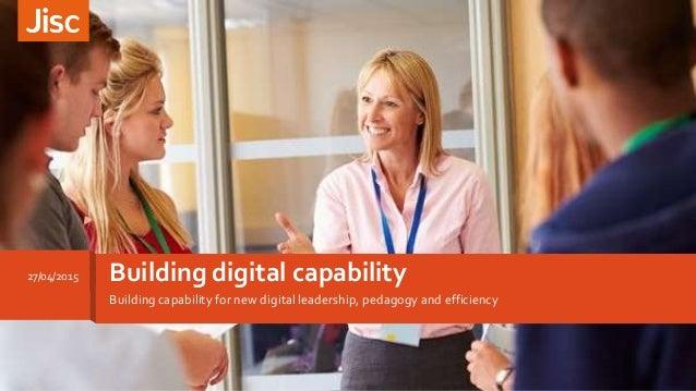 Building capability for new digital leadership, pedagogy and efficiency Building digital capability27/04/2015