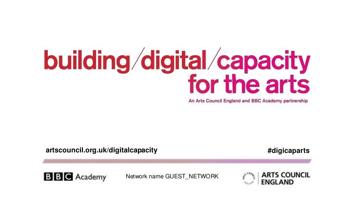 artscouncil.org.uk/digitalcapacity                   #digicaparts                        Network name GUEST_NETWORK