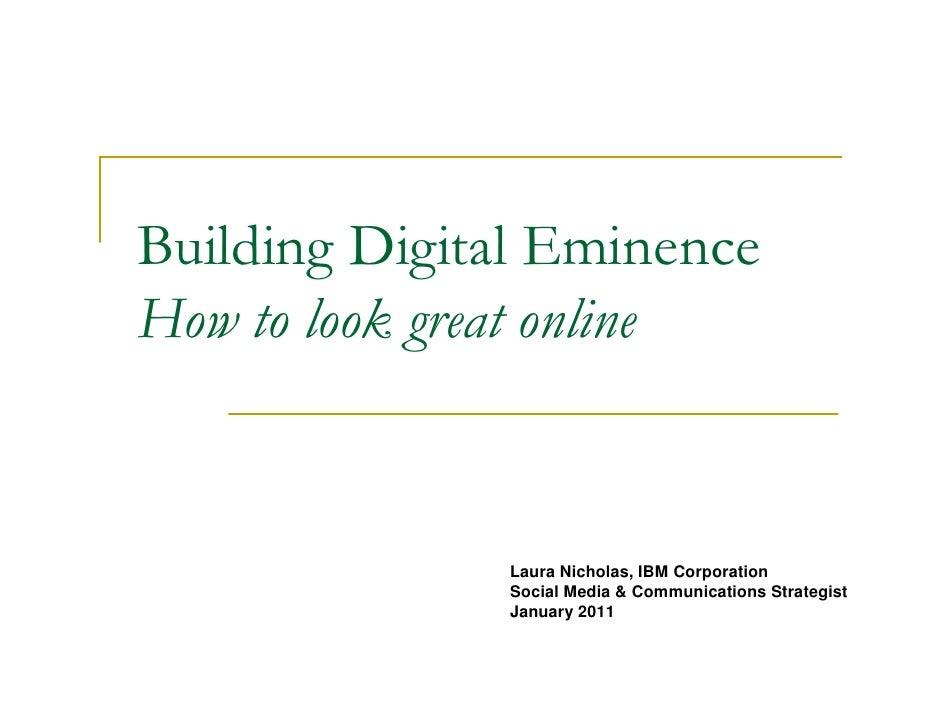 Building Digital EminenceHow to look great online              Laura Nicholas, IBM Corporation              Social Media &...