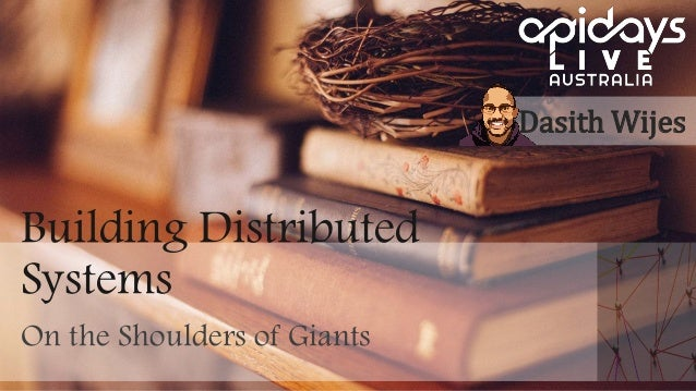 Building Distributed Systems On the Shoulders of Giants Dasith Wijes