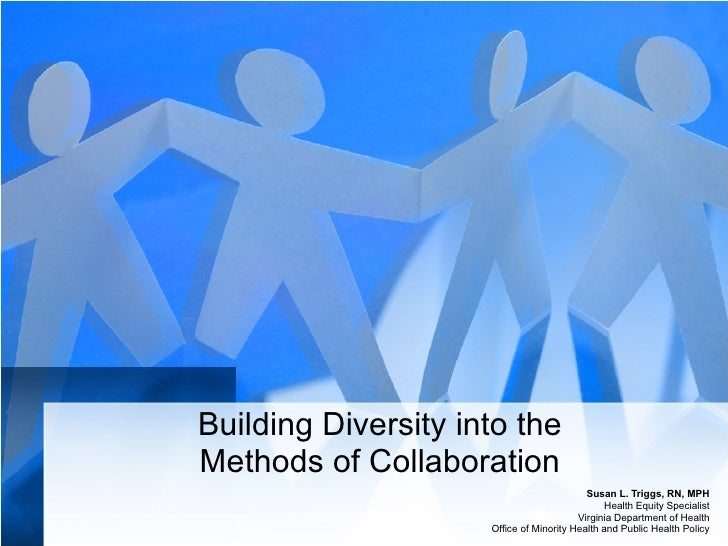 Building Diversity into the Methods of Collaboration Susan L. Triggs, RN, MPH Health Equity Specialist Virginia Department...