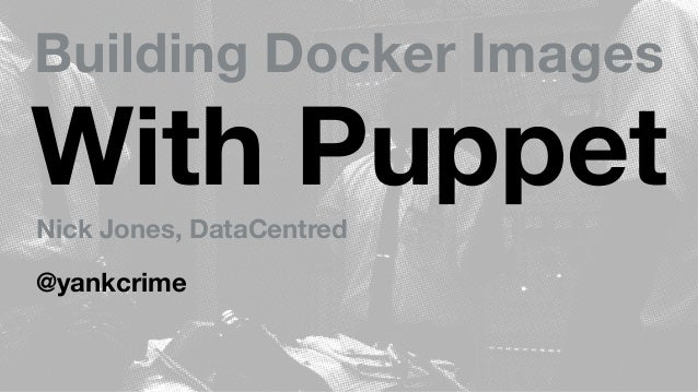 Building Docker Images With PuppetNick Jones, DataCentred @yankcrime