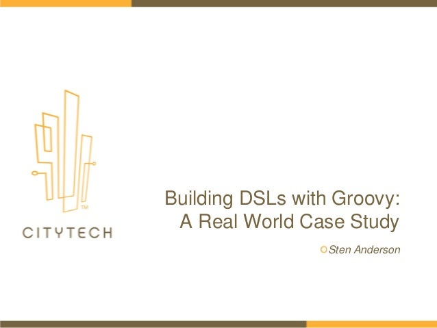 Building DSLs with Groovy: A Real World Case Study Sten Anderson