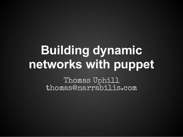 Building dynamic networks with puppet Thomas Uphill thomas@narrabilis.com