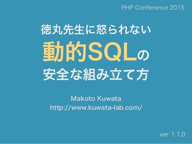 徳丸先生に怒られない 動的SQLの 安全な組み立て方 Makoto Kuwata http://www.kuwata-lab.com/ PHP Conference 2015 ver 1.1.0