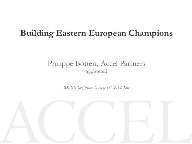Building Eastern European Champions      Philippe Botteri, Accel Partners                        @pbotteri           IDCEE...