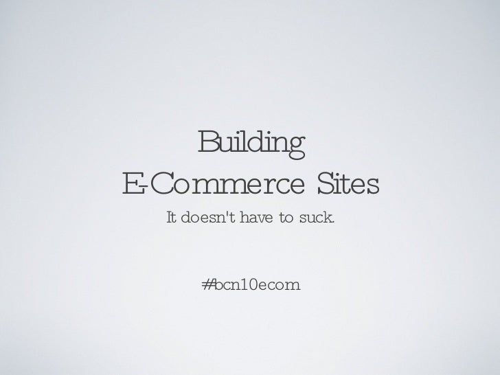 Building E-Commerce Sites It doesn't have to suck. #bcn10ecom