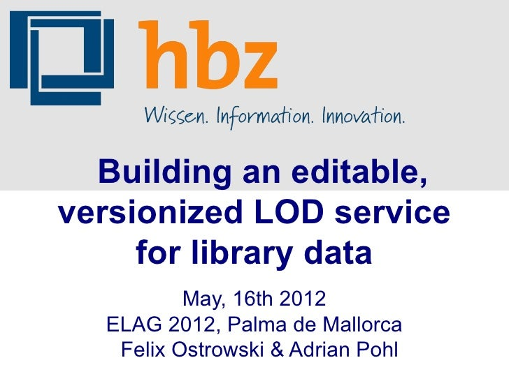 Building an editable,versionized LOD service     for library data          May, 16th 2012  ELAG 2012, Palma de Mallorca   ...