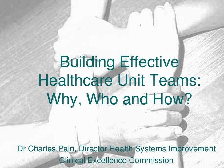 Building Effective Healthcare Unit Teams: Why, Who and How?<br />Dr Charles Pain, Director Health Systems Improvement<br /...