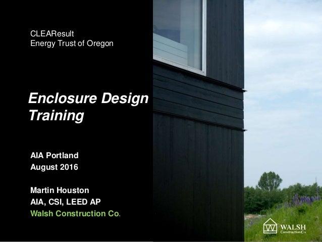 Enclosure Design Training AIA Portland August 2016 Martin Houston AIA, CSI, LEED AP Walsh Construction Co. CLEAResult Ener...