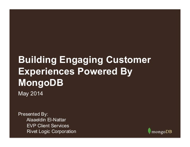 Building Engaging Customer Experiences Powered By MongoDB Presented By: Alaaeldin El-Nattar EVP Client Services Rivet Logi...