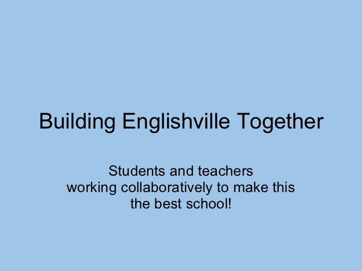 Building Englishville Together Students and teachers working collaboratively to make this the best school!